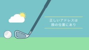 ゴルフの正しいアドレスは顔の位置にあり